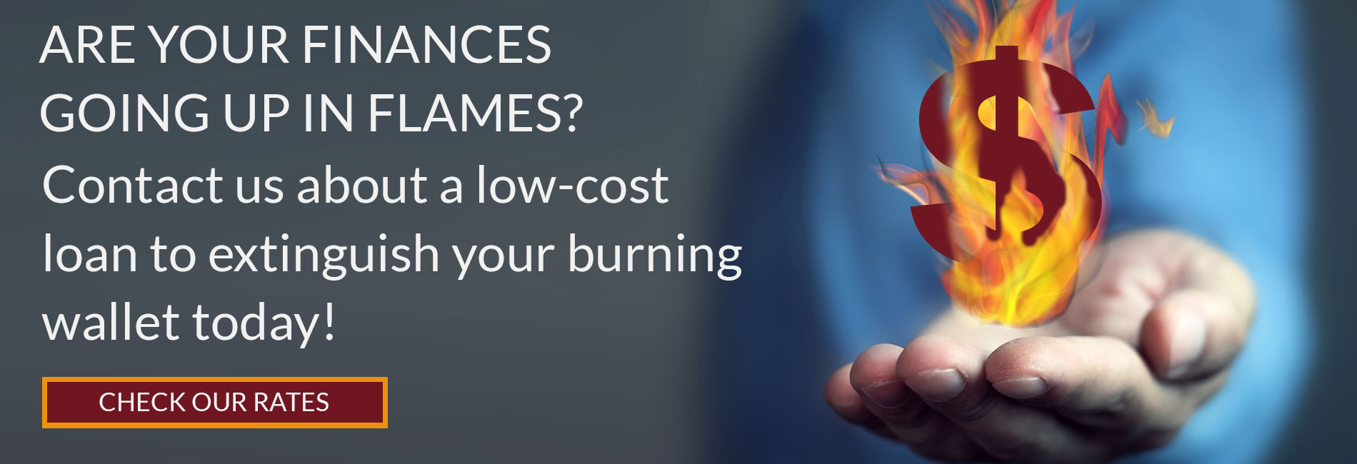 Are you finances going up in flames? Contact us about a low-cost loan to extinguish your burning wallet today! Check our rates.